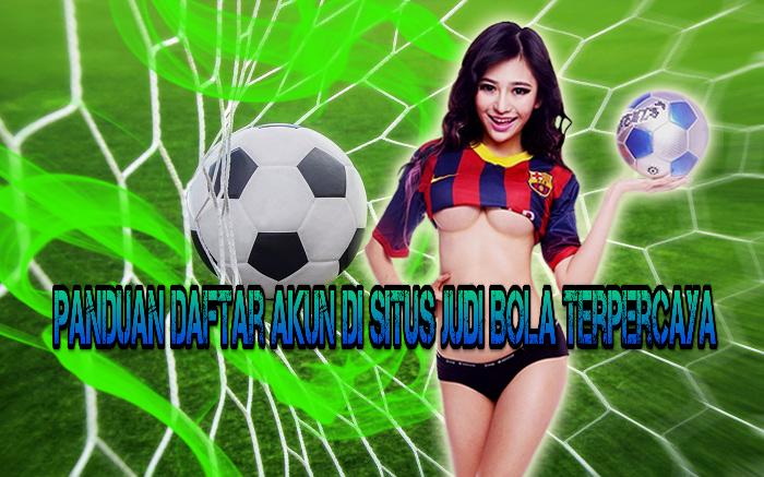 Panduan Daftar Akun Di Situs Judi Bola Terpercaya